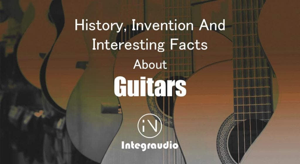 Guitars - History Invention and Interesting Facts | Integraudio.com