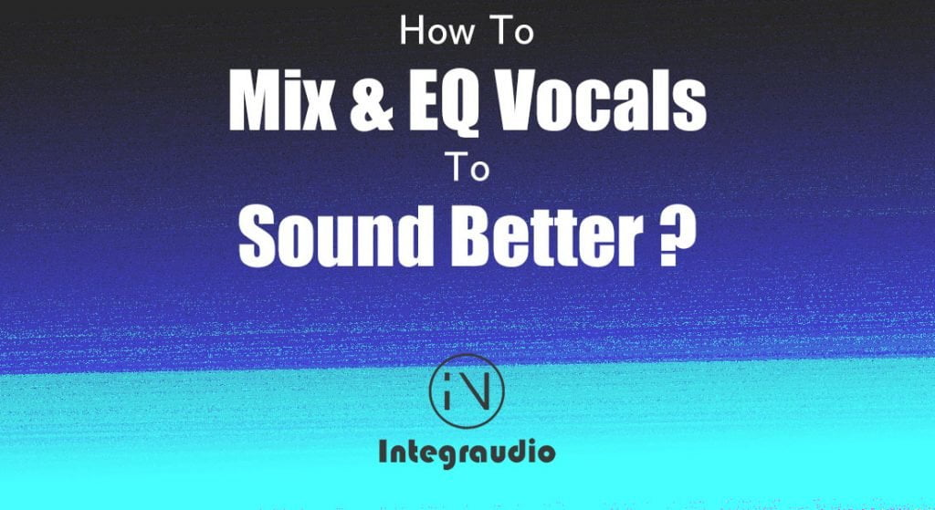 How Can I Mix Vocals To Sound Better? | Integraudio.com
