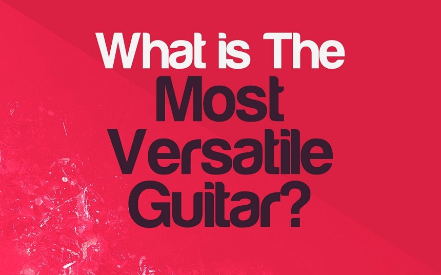What Is The Most Versatile Guitar You Can Get? | Integraudio.com